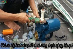 Cách sửa máy bơm nước tại nhà nhanh chóng, chuyên nghiệp, hiệu quả